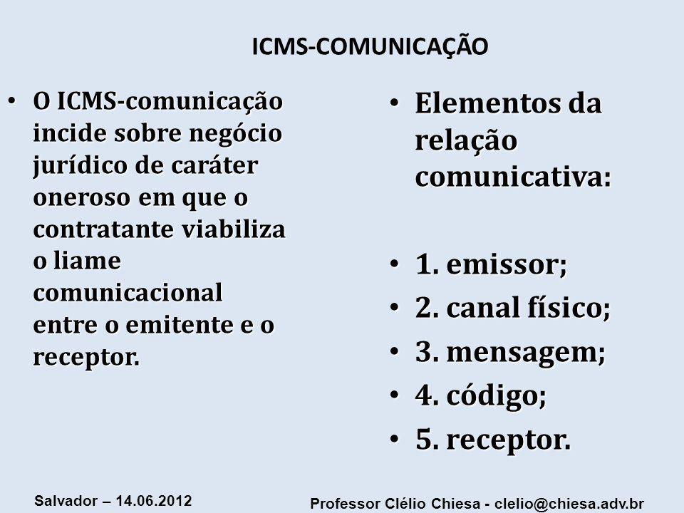 Professor Clélio Chiesa - clelio@chiesa.adv.br Salvador – 14.06.2012 ICMS-COMUNICAÇÃO O ICMS-comunicação incide sobre negócio jurídico de caráter oner