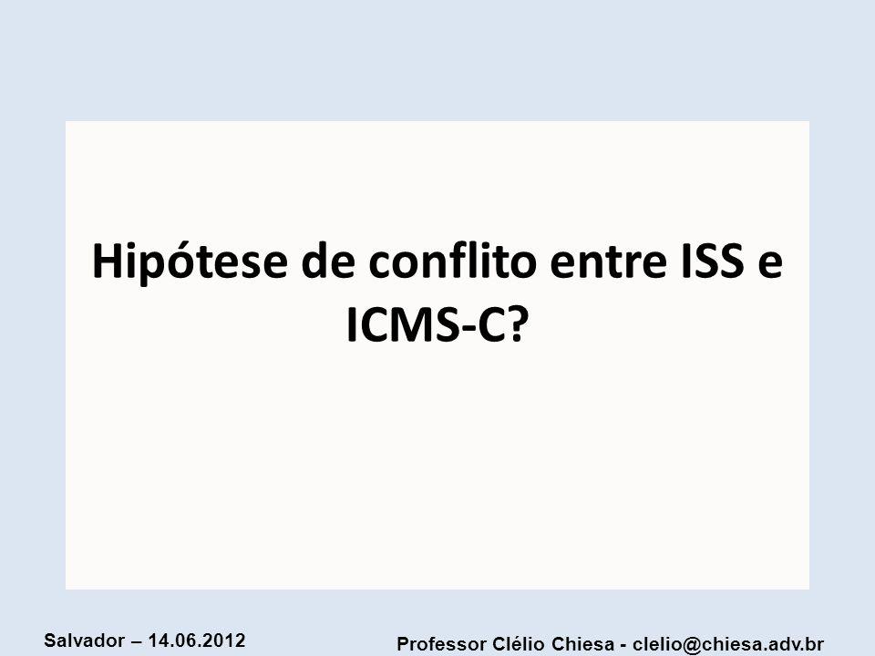 Professor Clélio Chiesa - clelio@chiesa.adv.br Salvador – 14.06.2012 Hipótese de conflito entre ISS e ICMS-C?