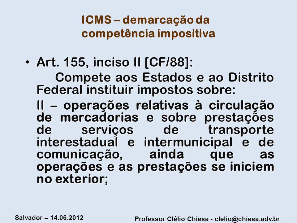 Professor Clélio Chiesa - clelio@chiesa.adv.br Salvador – 14.06.2012 ICMS – demarcação da competência impositiva Art. 155, inciso II [CF/88]: Art. 155