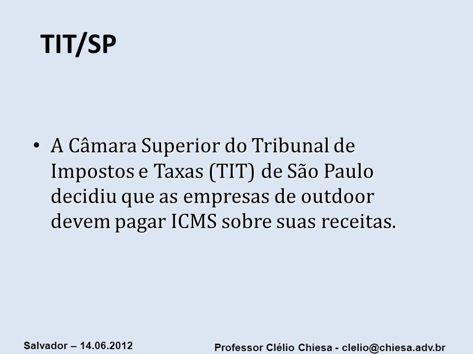 Professor Clélio Chiesa - clelio@chiesa.adv.br Salvador – 14.06.2012 TIT/SP A Câmara Superior do Tribunal de Impostos e Taxas (TIT) de São Paulo decid