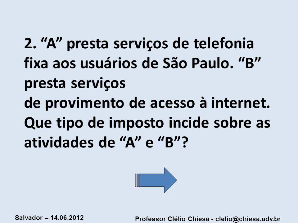 Professor Clélio Chiesa - clelio@chiesa.adv.br Salvador – 14.06.2012 2. A presta serviços de telefonia fixa aos usuários de São Paulo. B presta serviç