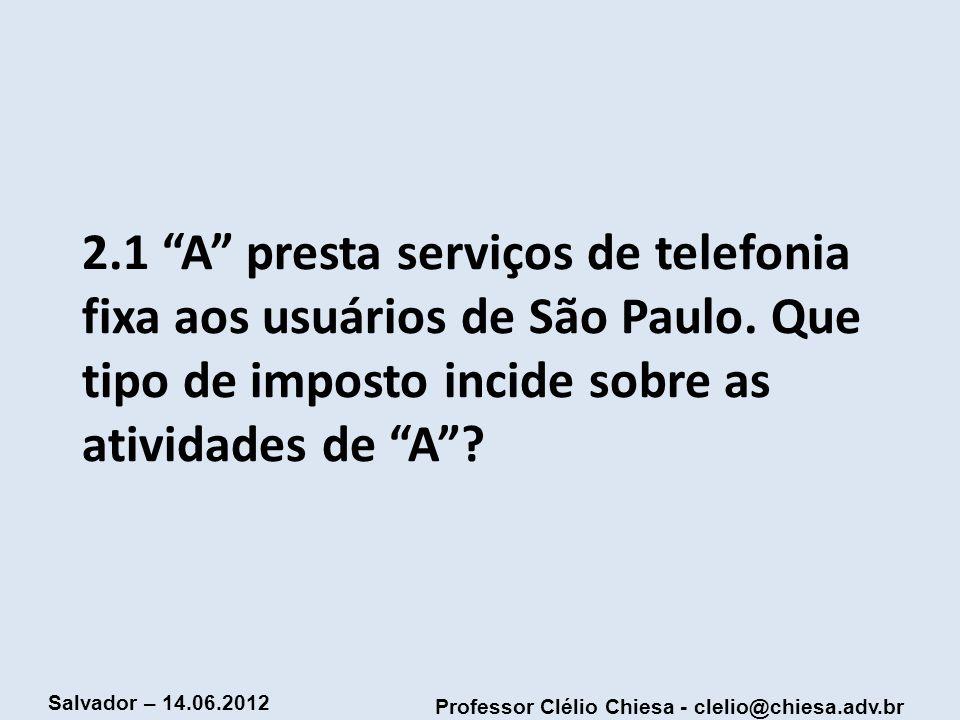 Professor Clélio Chiesa - clelio@chiesa.adv.br Salvador – 14.06.2012 2.1 A presta serviços de telefonia fixa aos usuários de São Paulo. Que tipo de im