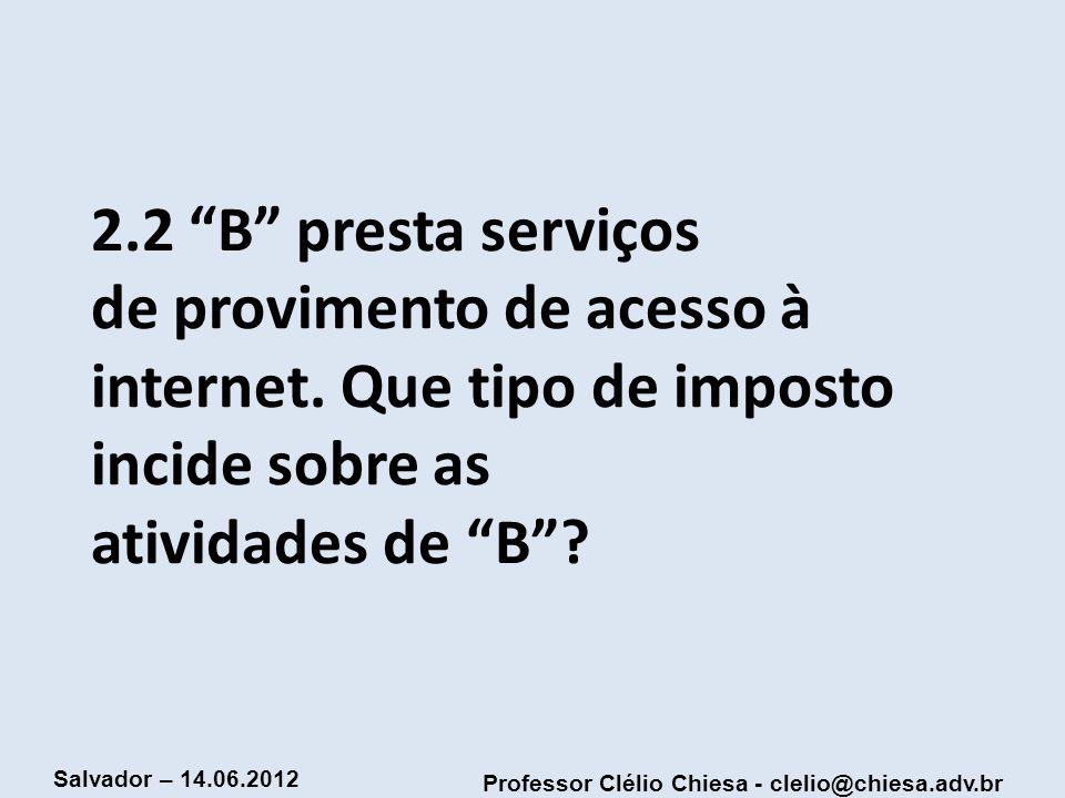 Professor Clélio Chiesa - clelio@chiesa.adv.br Salvador – 14.06.2012 2.2 B presta serviços de provimento de acesso à internet. Que tipo de imposto inc