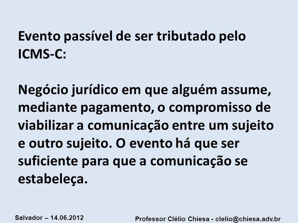 Professor Clélio Chiesa - clelio@chiesa.adv.br Salvador – 14.06.2012 Evento passível de ser tributado pelo ICMS-C: Negócio jurídico em que alguém assu