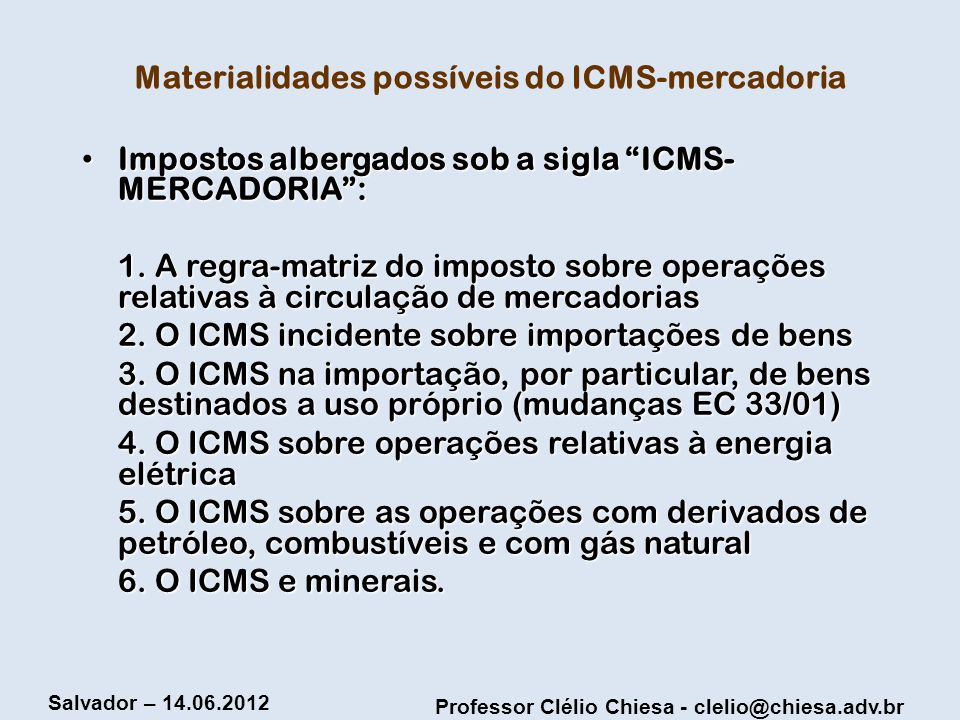Professor Clélio Chiesa - clelio@chiesa.adv.br Salvador – 14.06.2012 Principal materialidade do ICMS- mercadoria O ICMS incide sobre (art.