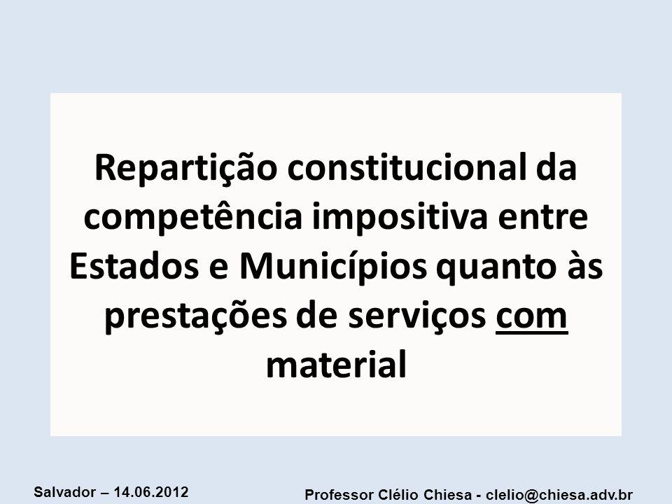 Professor Clélio Chiesa - clelio@chiesa.adv.br Salvador – 14.06.2012 Repartição constitucional da competência impositiva entre Estados e Municípios qu