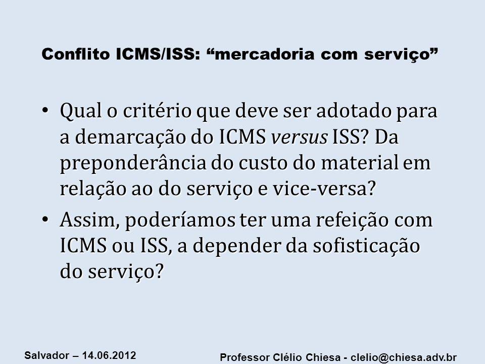 Professor Clélio Chiesa - clelio@chiesa.adv.br Salvador – 14.06.2012 Conflito ICMS/ISS: mercadoria com serviço Qual o critério que deve ser adotado pa