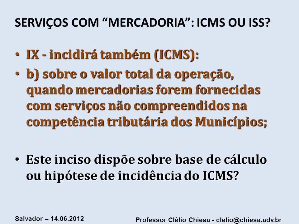 Professor Clélio Chiesa - clelio@chiesa.adv.br Salvador – 14.06.2012 SERVIÇOS COM MERCADORIA: ICMS OU ISS? IX - incidirá também (ICMS): IX - incidirá