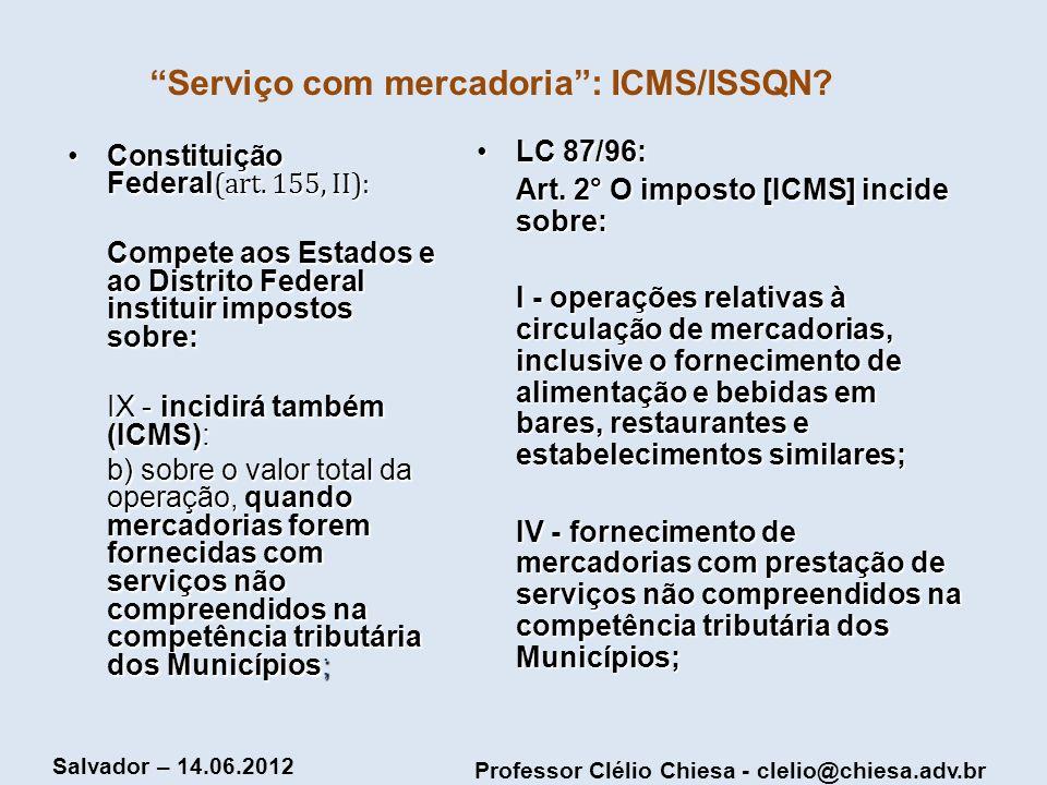 Professor Clélio Chiesa - clelio@chiesa.adv.br Salvador – 14.06.2012 Serviço com mercadoria: ICMS/ISSQN? Constituição Federal (art. 155, II):Constitui