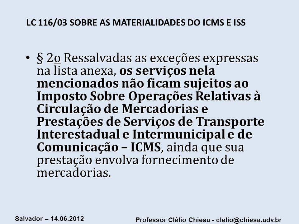 Professor Clélio Chiesa - clelio@chiesa.adv.br Salvador – 14.06.2012 LC 116/03 SOBRE AS MATERIALIDADES DO ICMS E ISS § 2o Ressalvadas as exceções expr
