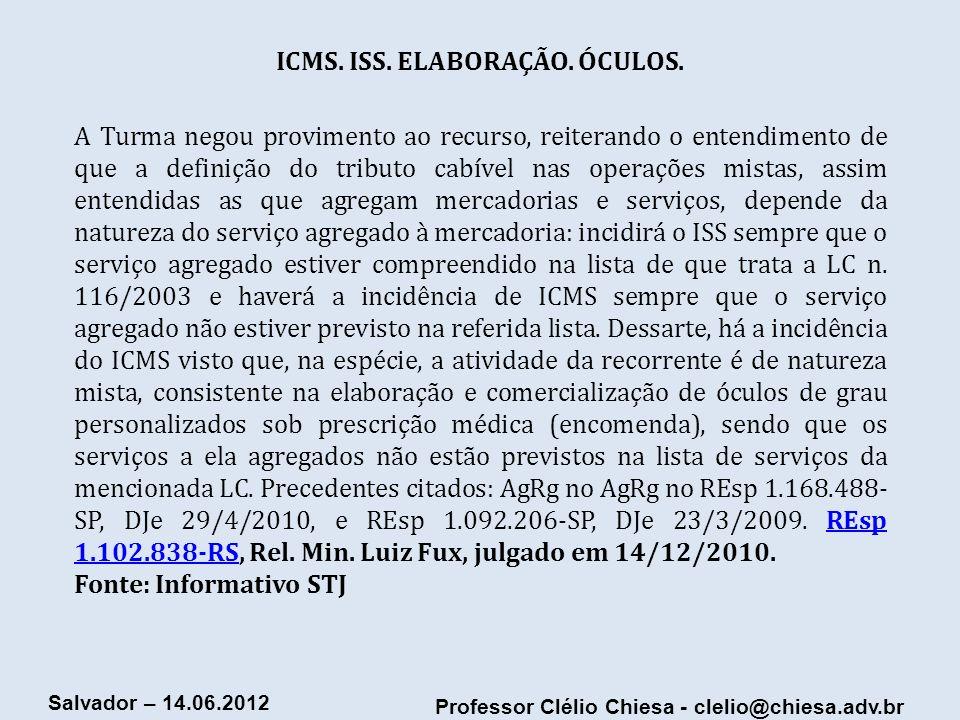 Professor Clélio Chiesa - clelio@chiesa.adv.br Salvador – 14.06.2012 ICMS. ISS. ELABORAÇÃO. ÓCULOS. A Turma negou provimento ao recurso, reiterando o