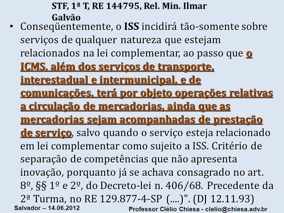 Professor Clélio Chiesa - clelio@chiesa.adv.br Salvador – 14.06.2012 STF, 1ª T, RE 144795, Rel. Min. Ilmar Galvão Conseqüentemente, o ISS incidirá tão