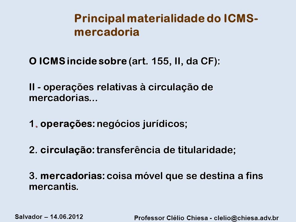 Professor Clélio Chiesa - clelio@chiesa.adv.br Salvador – 14.06.2012 A diretriz da não-cumulatividade no ICMS 1.1 Origem e delimitação do seu alcance 1.1 Origem e delimitação do seu alcance 1.2 Supostas restrições constitucionais ao princípio da não-cumulatividade 1.2 Supostas restrições constitucionais ao princípio da não-cumulatividade 1.3 O papel da lei complementar na regulamentação da não-cumulatividade 1.3 O papel da lei complementar na regulamentação da não-cumulatividade 1.4 O mecanismo de deduções; 1.4 O mecanismo de deduções; 1.5 A desnecessidade do efetivo pagamento nas operações anteriores 1.5 A desnecessidade do efetivo pagamento nas operações anteriores 1.6 Irrelevância da origem dos créditos 1.6 Irrelevância da origem dos créditos 1.7 As denominadas vendas com prejuízo e o direito aos créditos 1.7 As denominadas vendas com prejuízo e o direito aos créditos 1.8 Os denominados créditos físicos e financeiros 1.8 Os denominados créditos físicos e financeiros