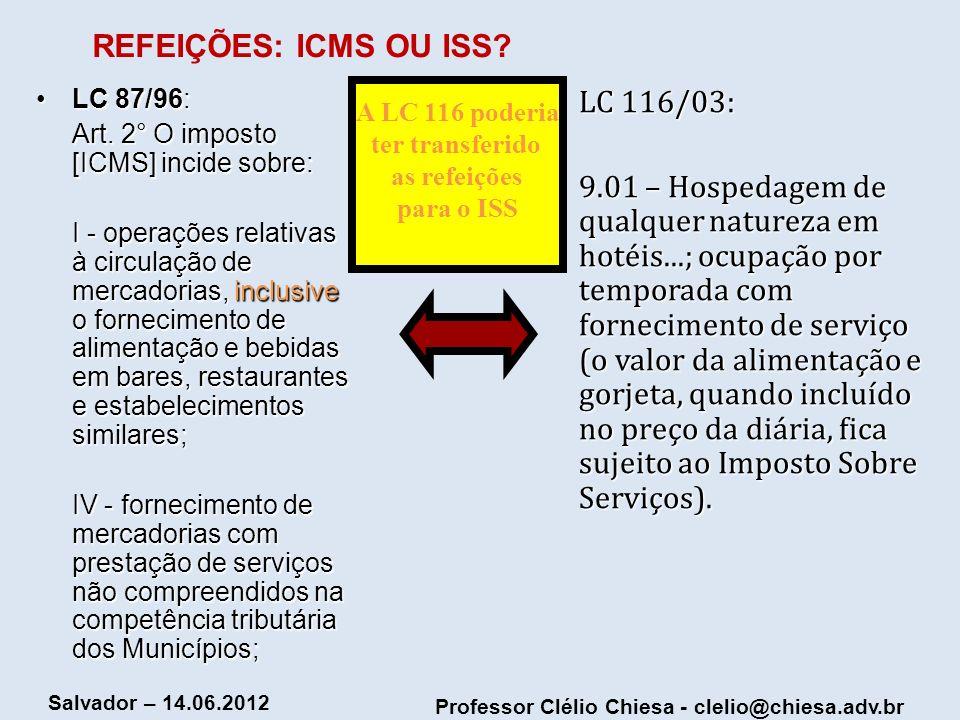 Professor Clélio Chiesa - clelio@chiesa.adv.br Salvador – 14.06.2012 REFEIÇÕES: ICMS OU ISS? LC 87/96:LC 87/96: Art. 2° O imposto [ICMS] incide sobre: