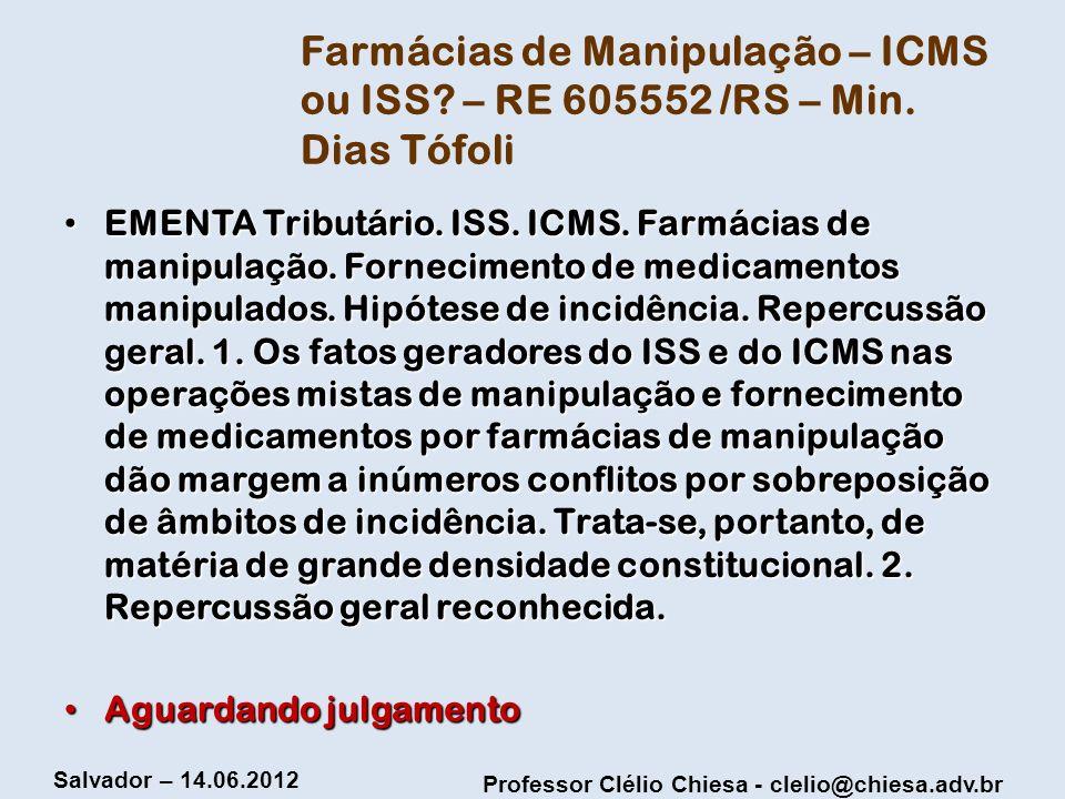 Professor Clélio Chiesa - clelio@chiesa.adv.br Salvador – 14.06.2012 Farmácias de Manipulação – ICMS ou ISS? – RE 605552 /RS – Min. Dias Tófoli EMENTA