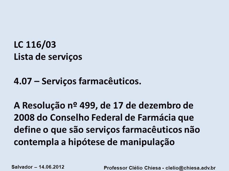 Professor Clélio Chiesa - clelio@chiesa.adv.br Salvador – 14.06.2012 LC 116/03 Lista de serviços 4.07 – Serviços farmacêuticos. A Resolução nº 499, de