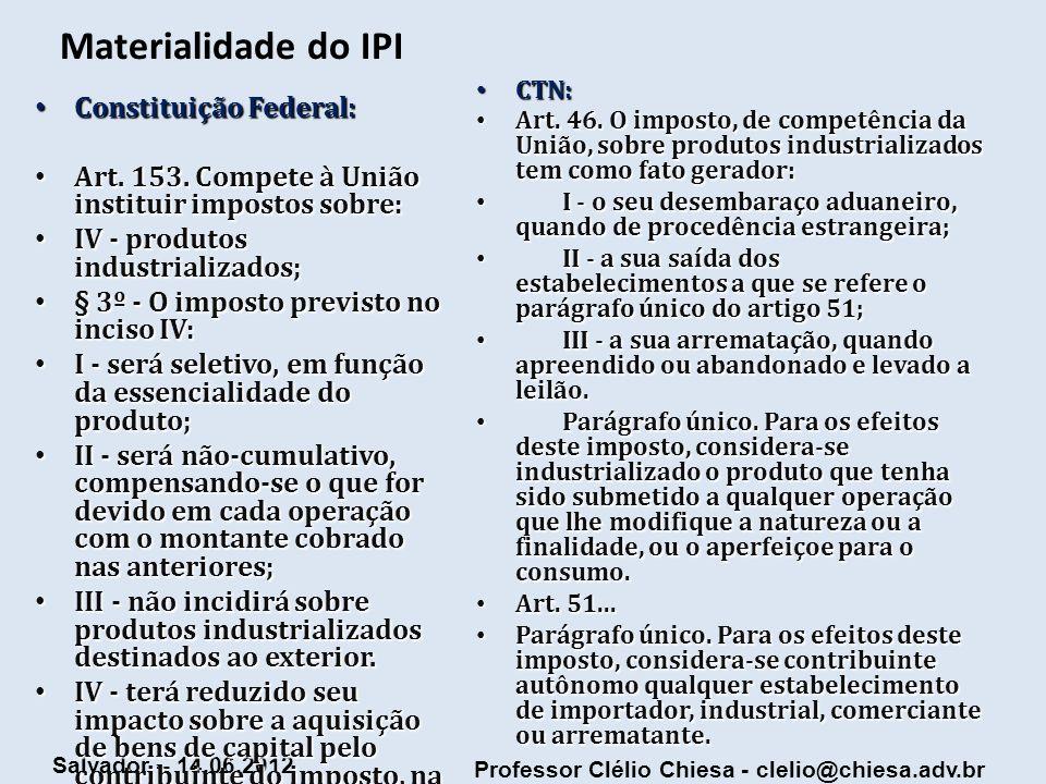 Professor Clélio Chiesa - clelio@chiesa.adv.br Salvador – 14.06.2012 Materialidade do IPI Constituição Federal: Constituição Federal: Art. 153. Compet