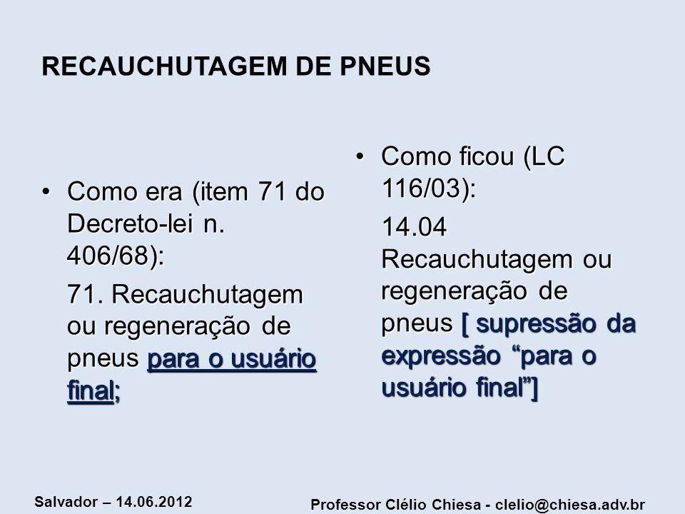 Professor Clélio Chiesa - clelio@chiesa.adv.br Salvador – 14.06.2012 RECAUCHUTAGEM DE PNEUS Como era (item 71 do Decreto-lei n. 406/68):Como era (item