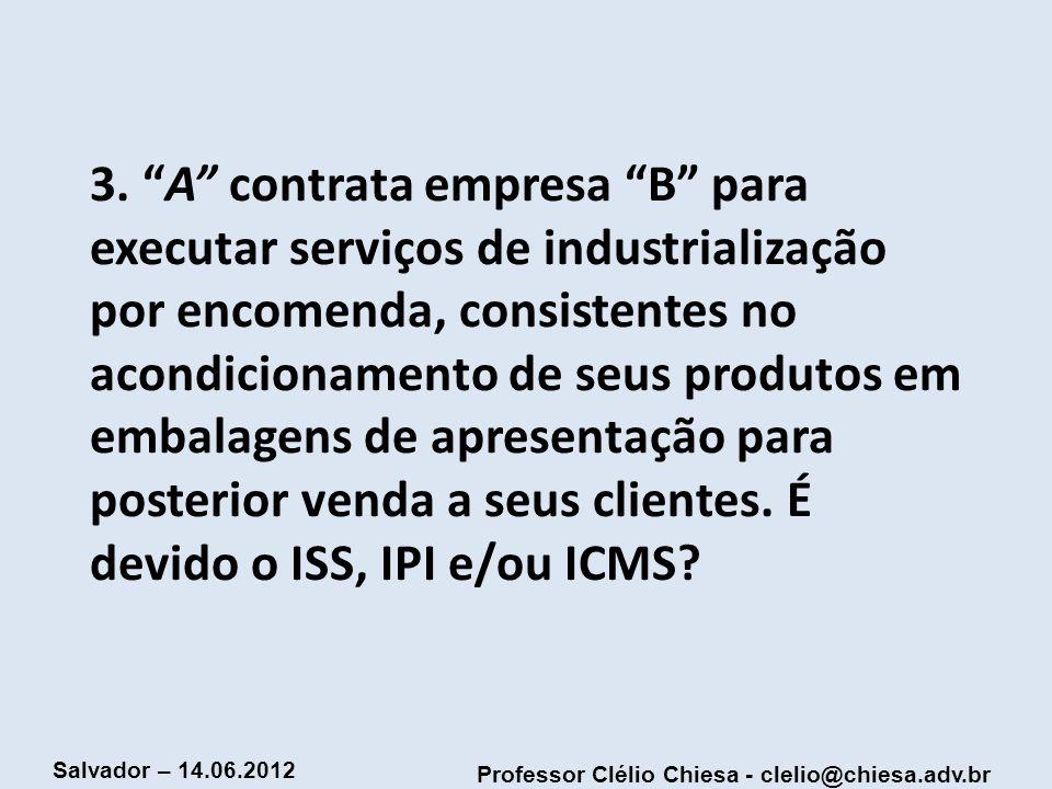 Professor Clélio Chiesa - clelio@chiesa.adv.br Salvador – 14.06.2012 3. A contrata empresa B para executar serviços de industrialização por encomenda,