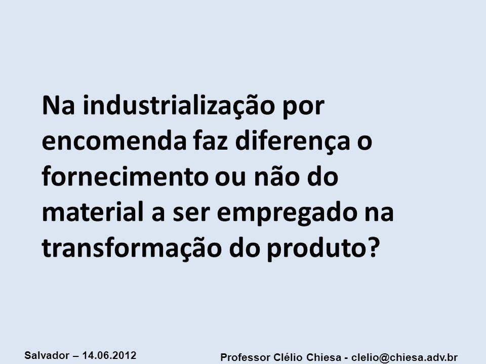 Professor Clélio Chiesa - clelio@chiesa.adv.br Salvador – 14.06.2012 Na industrialização por encomenda faz diferença o fornecimento ou não do material