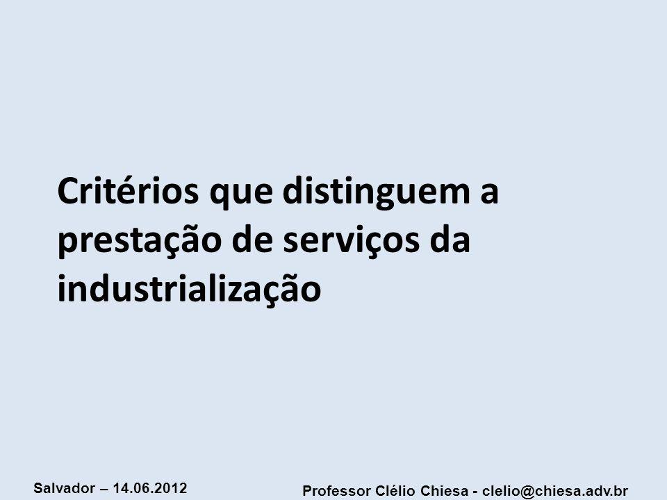 Professor Clélio Chiesa - clelio@chiesa.adv.br Salvador – 14.06.2012 Critérios que distinguem a prestação de serviços da industrialização