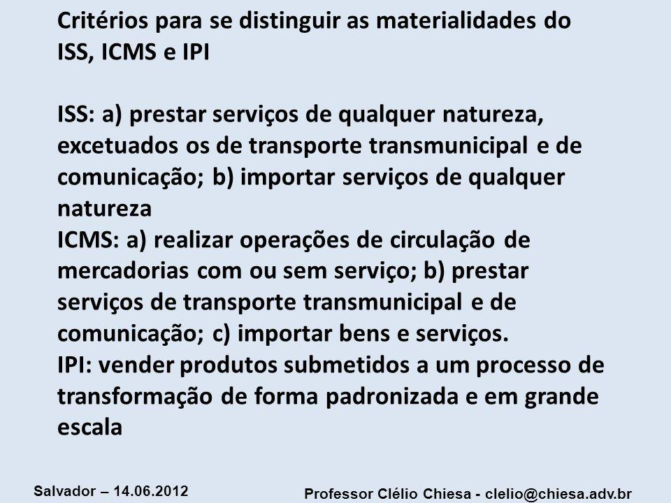 Professor Clélio Chiesa - clelio@chiesa.adv.br Salvador – 14.06.2012 Critérios para se distinguir as materialidades do ISS, ICMS e IPI ISS: a) prestar
