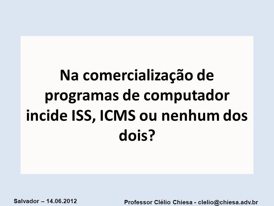Professor Clélio Chiesa - clelio@chiesa.adv.br Salvador – 14.06.2012 Na comercialização de programas de computador incide ISS, ICMS ou nenhum dos dois