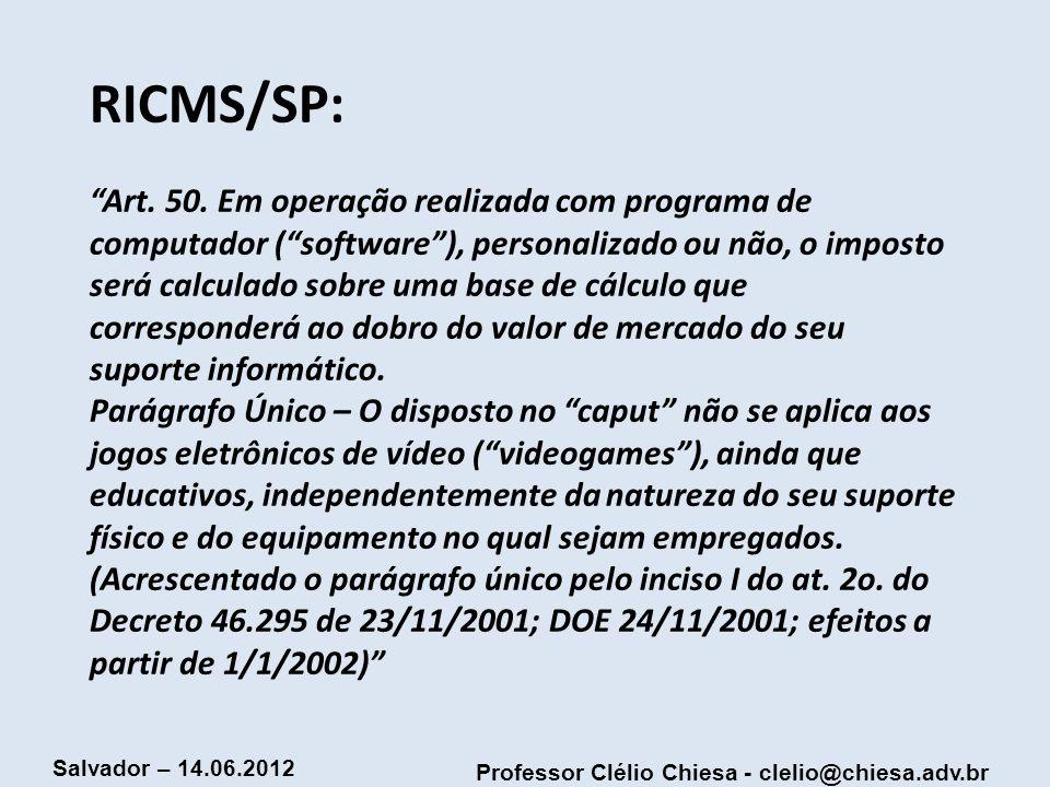 Professor Clélio Chiesa - clelio@chiesa.adv.br Salvador – 14.06.2012 RICMS/SP: Art. 50. Em operação realizada com programa de computador (software), p