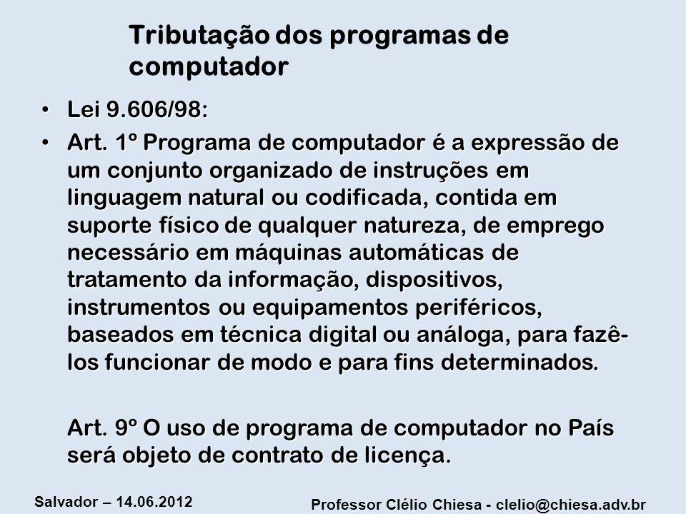 Professor Clélio Chiesa - clelio@chiesa.adv.br Salvador – 14.06.2012 Tributação dos programas de computador Lei 9.606/98: Lei 9.606/98: Art. 1º Progra