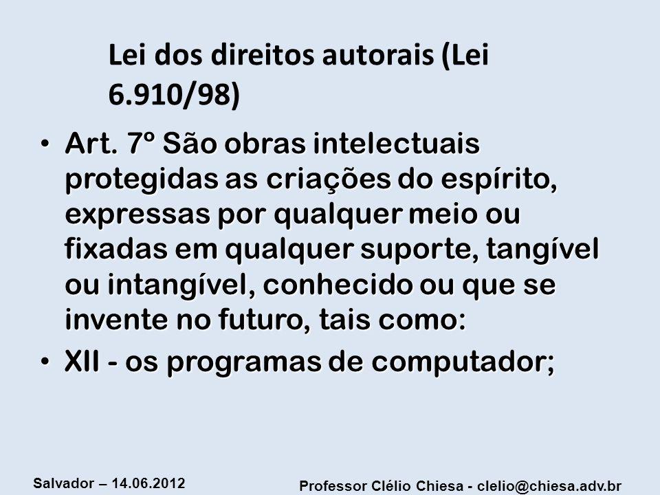 Professor Clélio Chiesa - clelio@chiesa.adv.br Salvador – 14.06.2012 Lei dos direitos autorais (Lei 6.910/98) Art. 7º São obras intelectuais protegida
