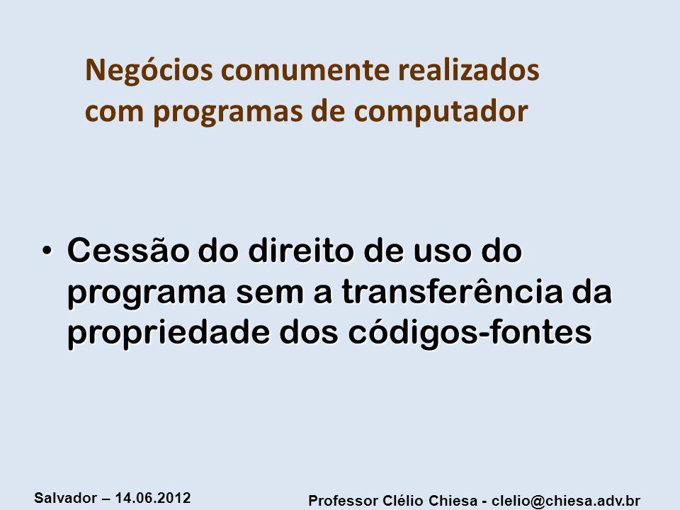 Professor Clélio Chiesa - clelio@chiesa.adv.br Salvador – 14.06.2012 Negócios comumente realizados com programas de computador Cessão do direito de us