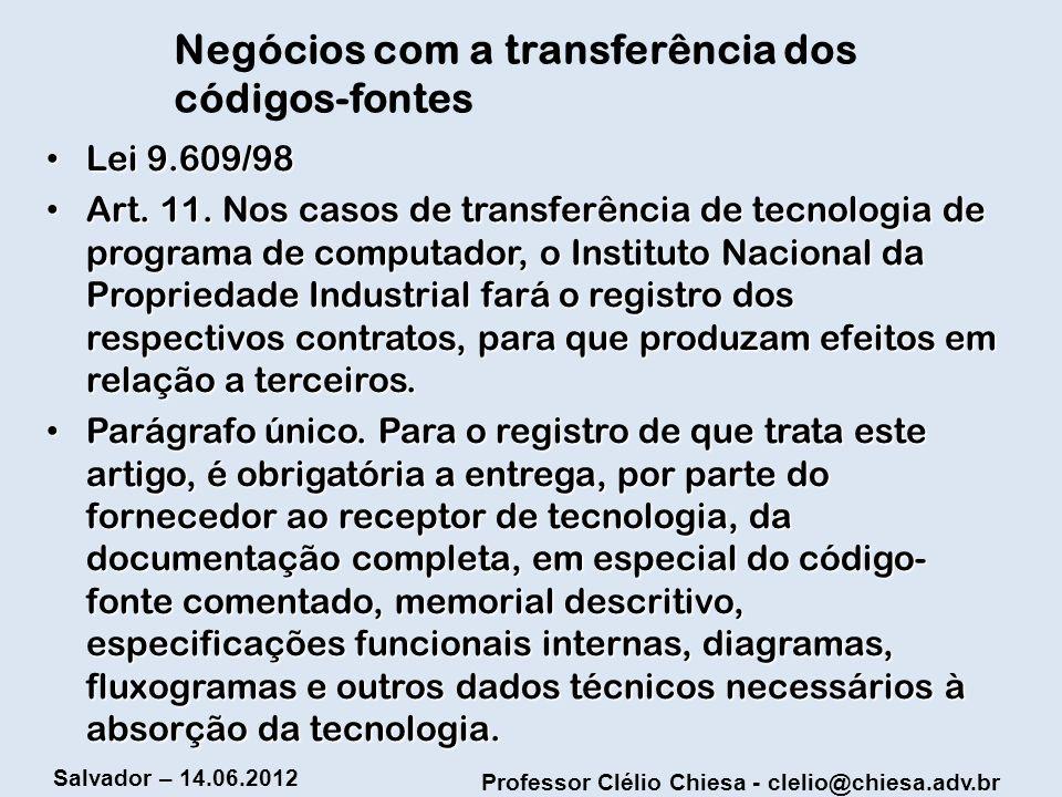 Professor Clélio Chiesa - clelio@chiesa.adv.br Salvador – 14.06.2012 Negócios com a transferência dos códigos-fontes Lei 9.609/98 Lei 9.609/98 Art. 11