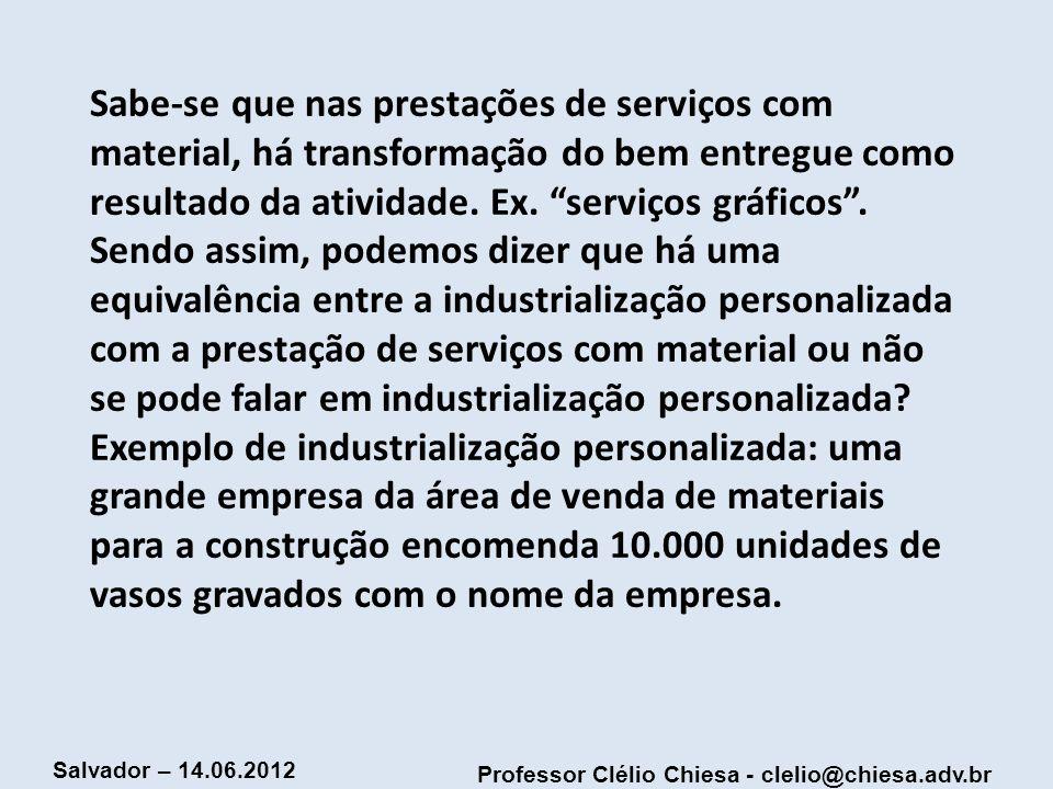 Professor Clélio Chiesa - clelio@chiesa.adv.br Salvador – 14.06.2012 Sabe-se que nas prestações de serviços com material, há transformação do bem entr