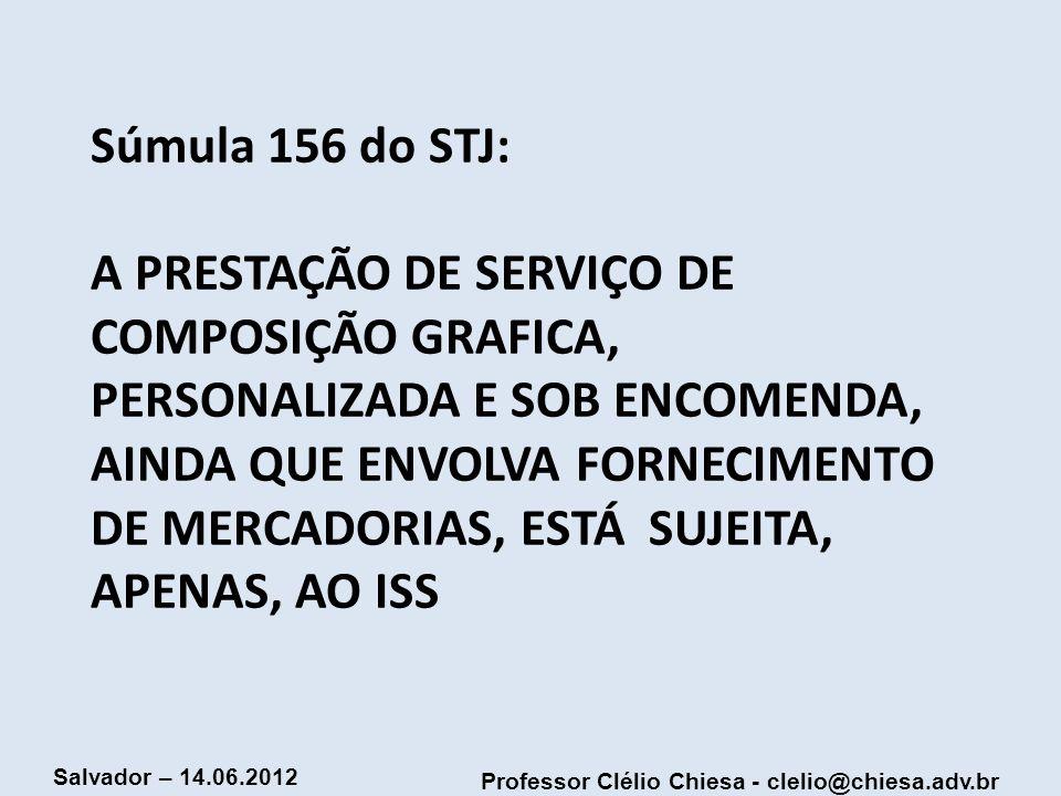 Professor Clélio Chiesa - clelio@chiesa.adv.br Salvador – 14.06.2012 Súmula 156 do STJ: A PRESTAÇÃO DE SERVIÇO DE COMPOSIÇÃO GRAFICA, PERSONALIZADA E