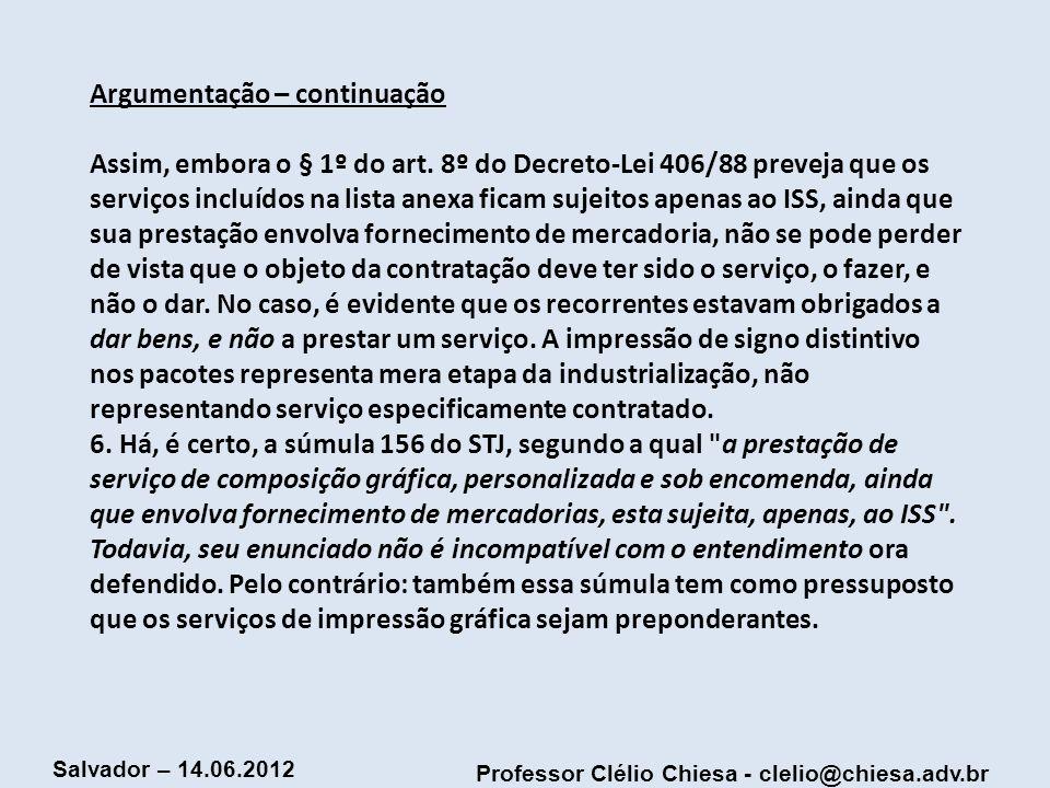 Professor Clélio Chiesa - clelio@chiesa.adv.br Salvador – 14.06.2012 Argumentação – continuação Assim, embora o § 1º do art. 8º do Decreto-Lei 406/88