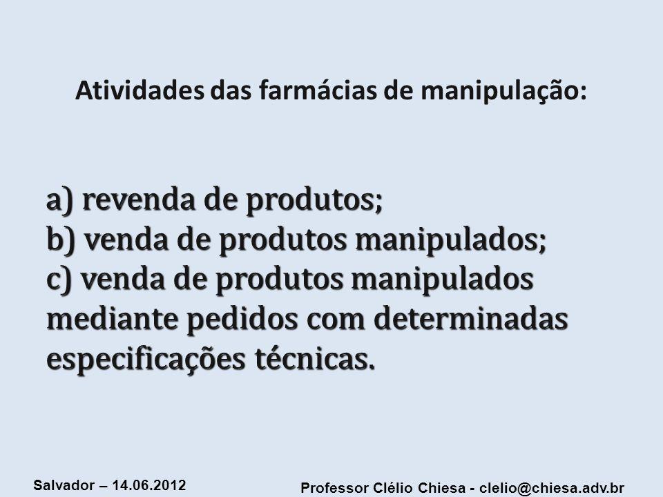 Professor Clélio Chiesa - clelio@chiesa.adv.br Salvador – 14.06.2012 Atividades das farmácias de manipulação: a) revenda de produtos; b) venda de prod