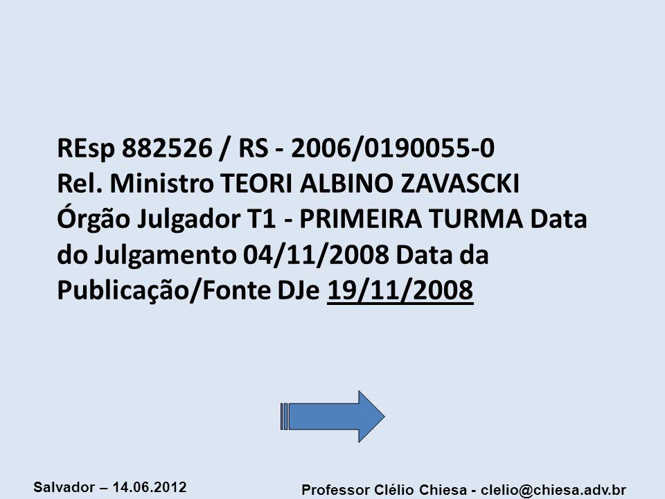Professor Clélio Chiesa - clelio@chiesa.adv.br Salvador – 14.06.2012 REsp 882526 / RS - 2006/0190055-0 Rel. Ministro TEORI ALBINO ZAVASCKI Órgão Julga