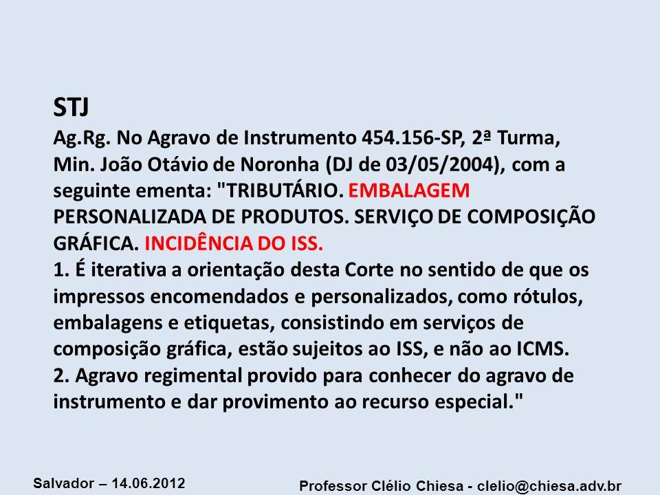 Professor Clélio Chiesa - clelio@chiesa.adv.br Salvador – 14.06.2012 STJ Ag.Rg. No Agravo de Instrumento 454.156-SP, 2ª Turma, Min. João Otávio de Nor