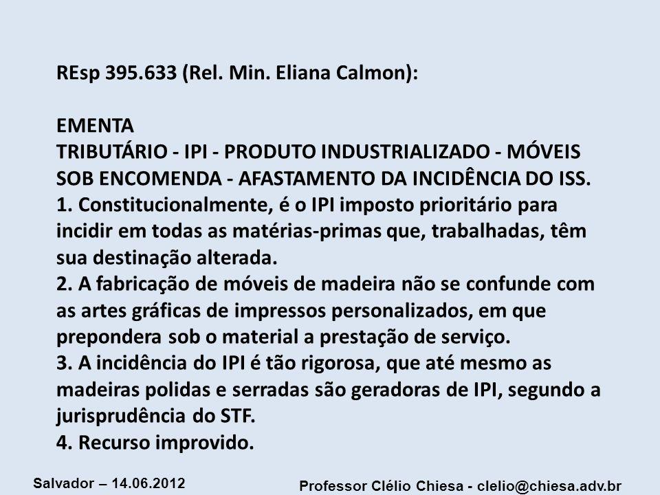 Professor Clélio Chiesa - clelio@chiesa.adv.br Salvador – 14.06.2012 REsp 395.633 (Rel. Min. Eliana Calmon): EMENTA TRIBUTÁRIO - IPI - PRODUTO INDUSTR