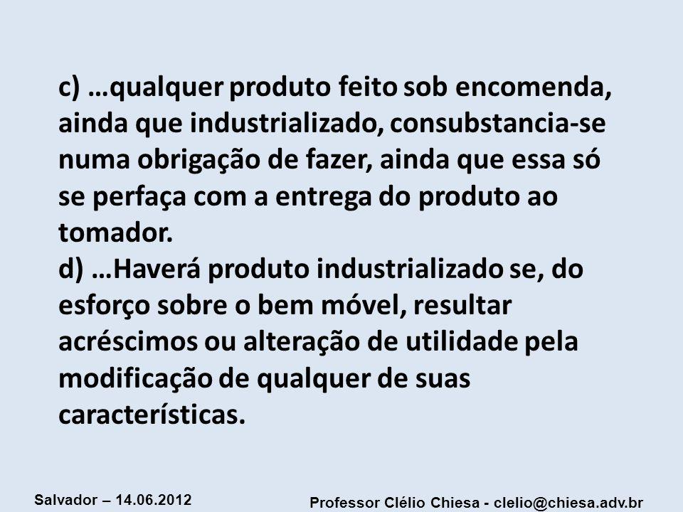 Professor Clélio Chiesa - clelio@chiesa.adv.br Salvador – 14.06.2012 c) …qualquer produto feito sob encomenda, ainda que industrializado, consubstanci