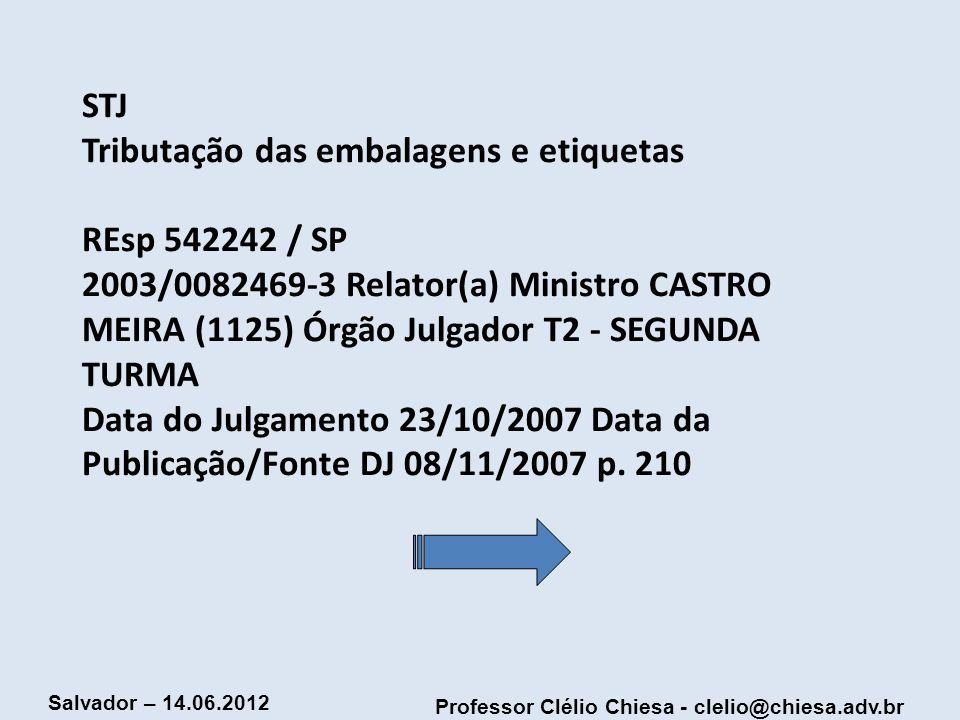 Professor Clélio Chiesa - clelio@chiesa.adv.br Salvador – 14.06.2012 STJ Tributação das embalagens e etiquetas REsp 542242 / SP 2003/0082469-3 Relator