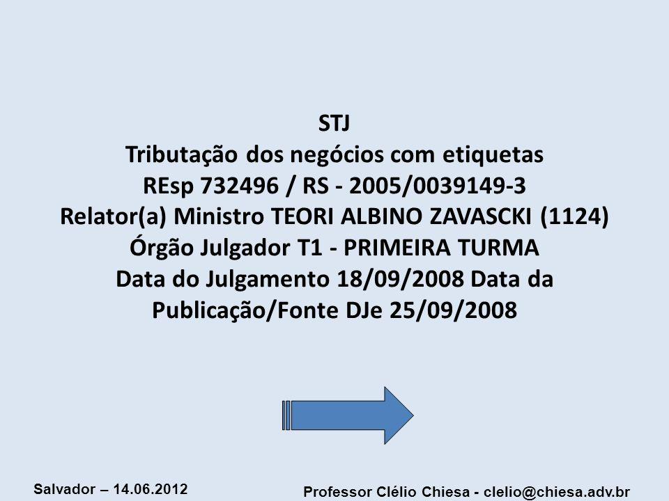 Professor Clélio Chiesa - clelio@chiesa.adv.br Salvador – 14.06.2012 STJ Tributação dos negócios com etiquetas REsp 732496 / RS - 2005/0039149-3 Relat