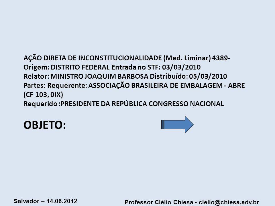 Professor Clélio Chiesa - clelio@chiesa.adv.br Salvador – 14.06.2012 AÇÃO DIRETA DE INCONSTITUCIONALIDADE (Med. Liminar) 4389- Origem: DISTRITO FEDERA