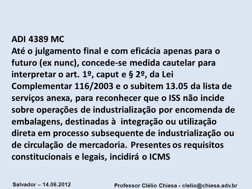 Professor Clélio Chiesa - clelio@chiesa.adv.br Salvador – 14.06.2012 ADI 4389 MC Até o julgamento final e com eficácia apenas para o futuro (ex nunc),
