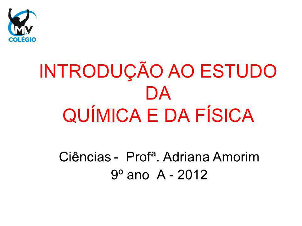 INTRODUÇÃO AO ESTUDO DA QUÍMICA E DA FÍSICA Ciências - Profª. Adriana Amorim 9º ano A - 2012
