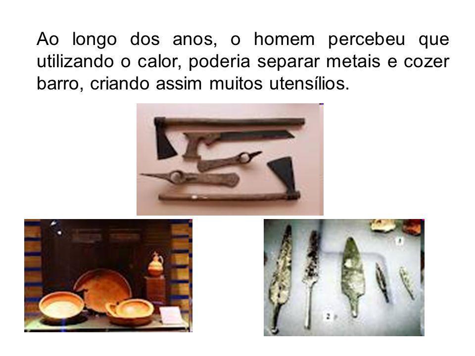 Ao longo dos anos, o homem percebeu que utilizando o calor, poderia separar metais e cozer barro, criando assim muitos utensílios.