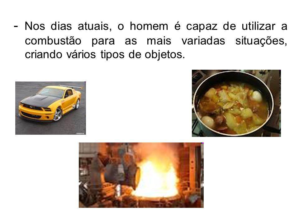 - Nos dias atuais, o homem é capaz de utilizar a combustão para as mais variadas situações, criando vários tipos de objetos.
