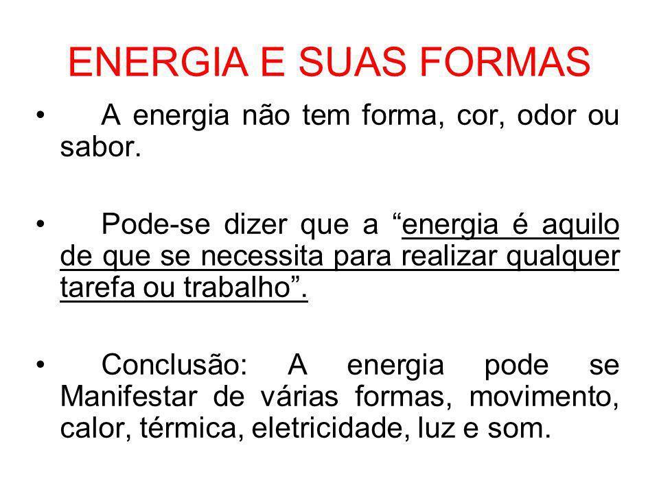ENERGIA E SUAS FORMAS A energia não tem forma, cor, odor ou sabor. Pode-se dizer que a energia é aquilo de que se necessita para realizar qualquer tar