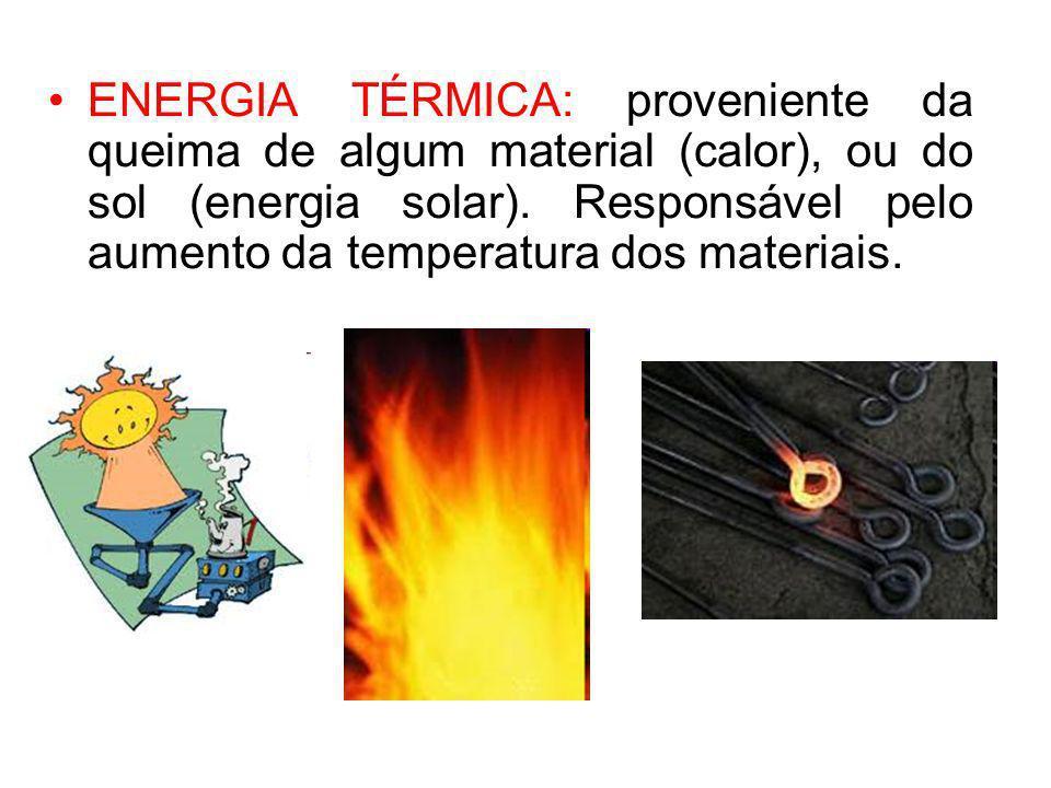 ENERGIA TÉRMICA: proveniente da queima de algum material (calor), ou do sol (energia solar). Responsável pelo aumento da temperatura dos materiais.