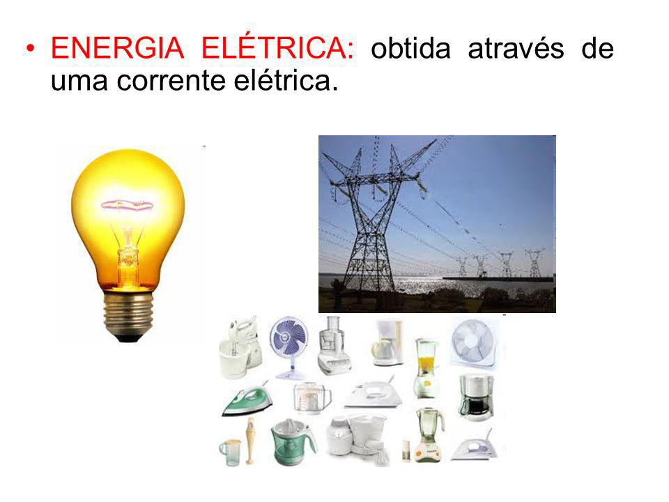 ENERGIA ELÉTRICA: obtida através de uma corrente elétrica.